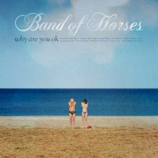 Band Of Horses - Why are you OK